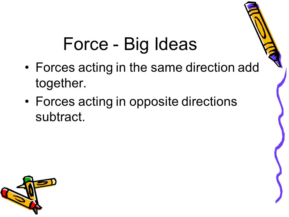 Force - Big Ideas Forces acting in the same direction add together.