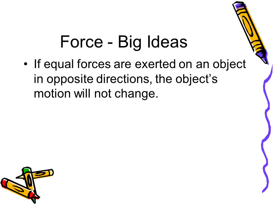 Force - Big Ideas If equal forces are exerted on an object in opposite directions, the object's motion will not change.