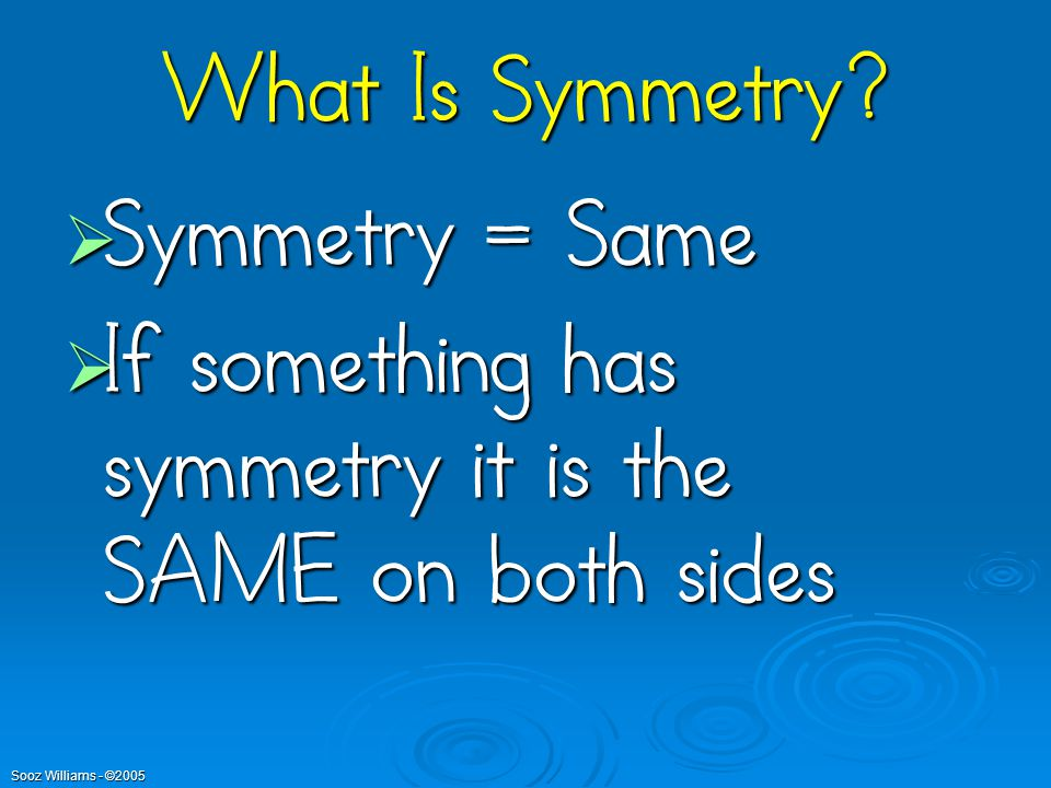 What Is Symmetry Symmetry = Same If something has symmetry it is the SAME on both sides