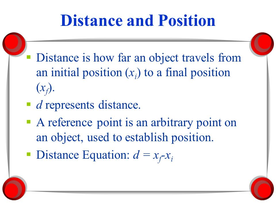 Distance and Position Distance is how far an object travels from an initial position (xi) to a final position (xf).