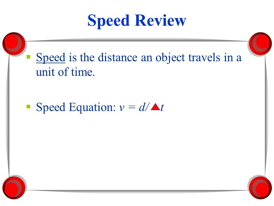 Speed Review Speed is the distance an object travels in a unit of time. Speed Equation: v = d/ t