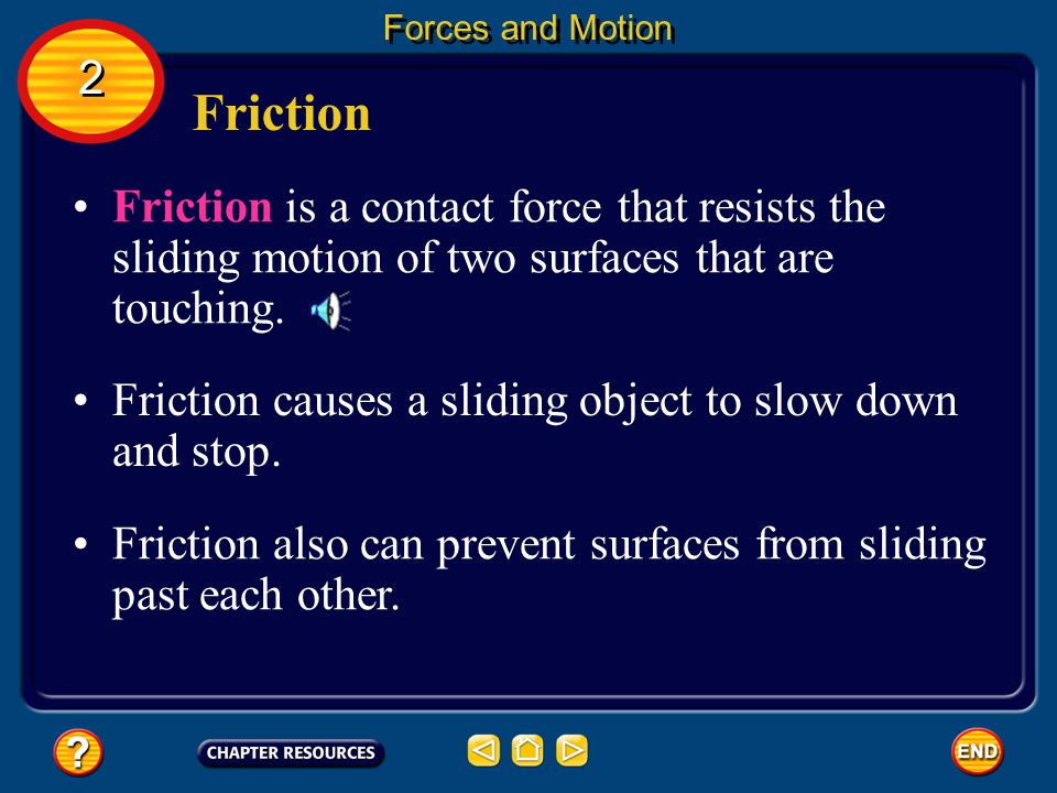 Forces and Motion 2. Friction. Friction is a contact force that resists the sliding motion of two surfaces that are touching.