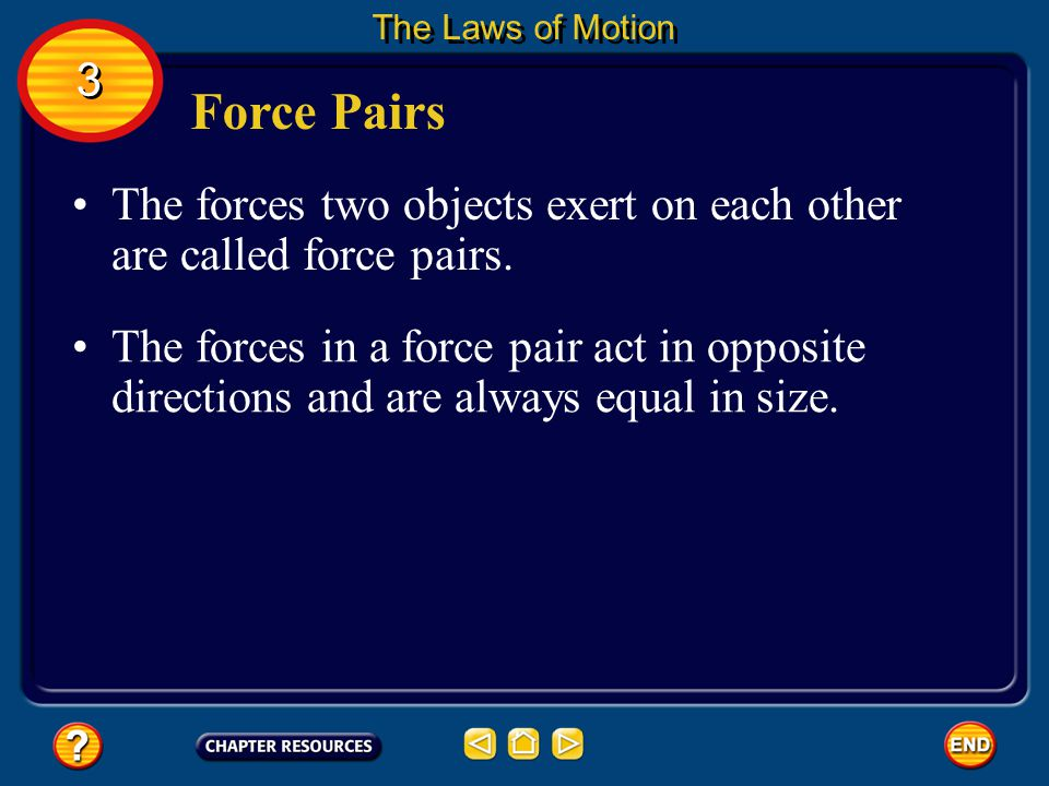 The Laws of Motion 3. Force Pairs. The forces two objects exert on each other are called force pairs.