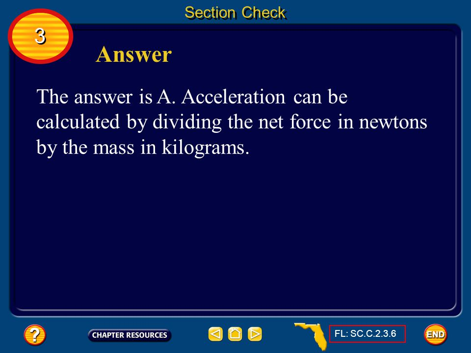 Section Check 3. Answer. The answer is A. Acceleration can be calculated by dividing the net force in newtons by the mass in kilograms.