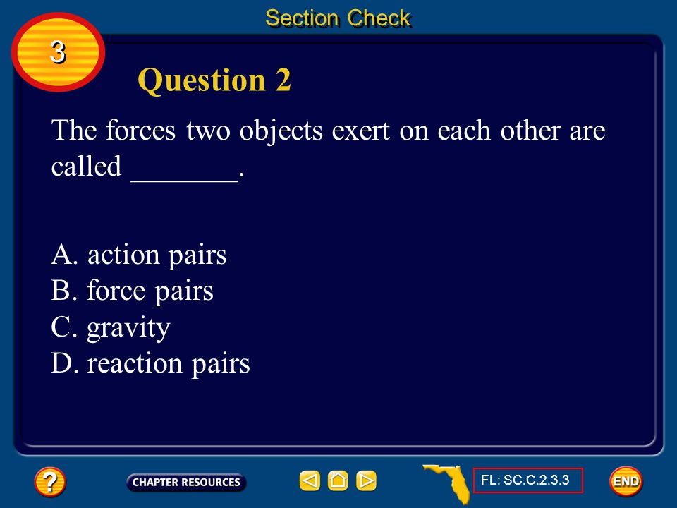 Section Check 3. Question 2. The forces two objects exert on each other are called _______. A. action pairs.