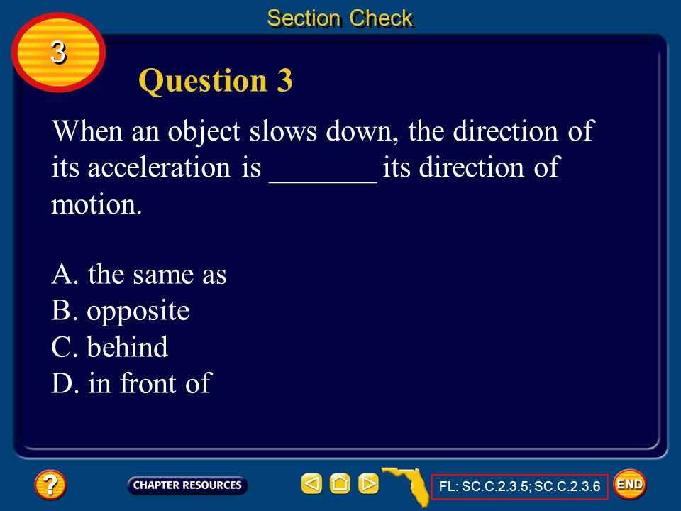 Section Check 3. Question 3. When an object slows down, the direction of its acceleration is _______ its direction of motion.