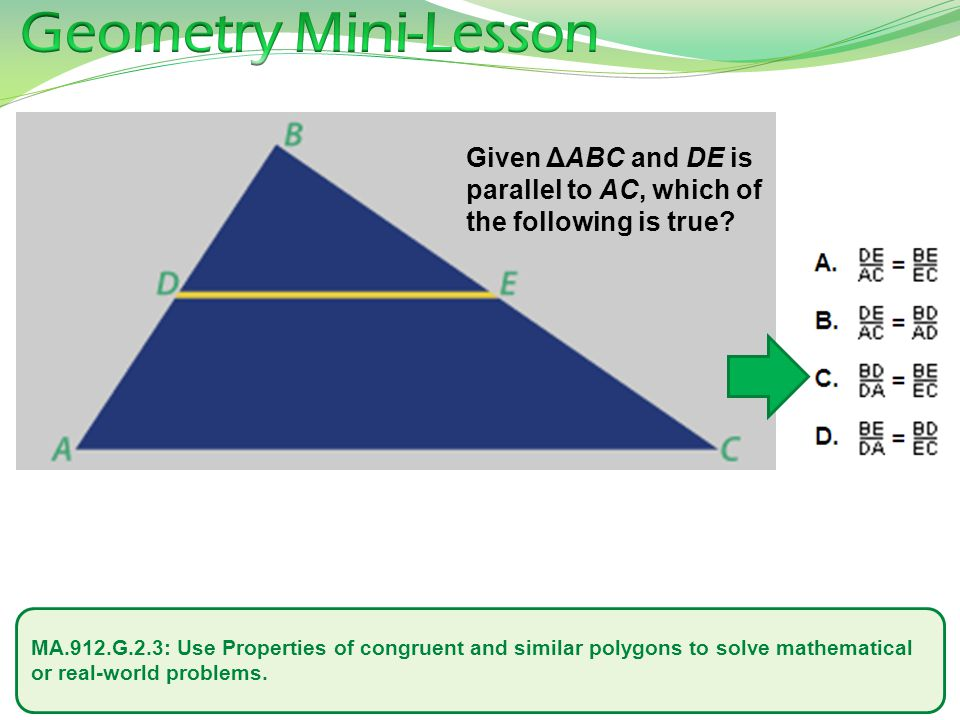 Geometry Mini-Lesson Given ΔABC and DE is parallel to AC, which of the following is true