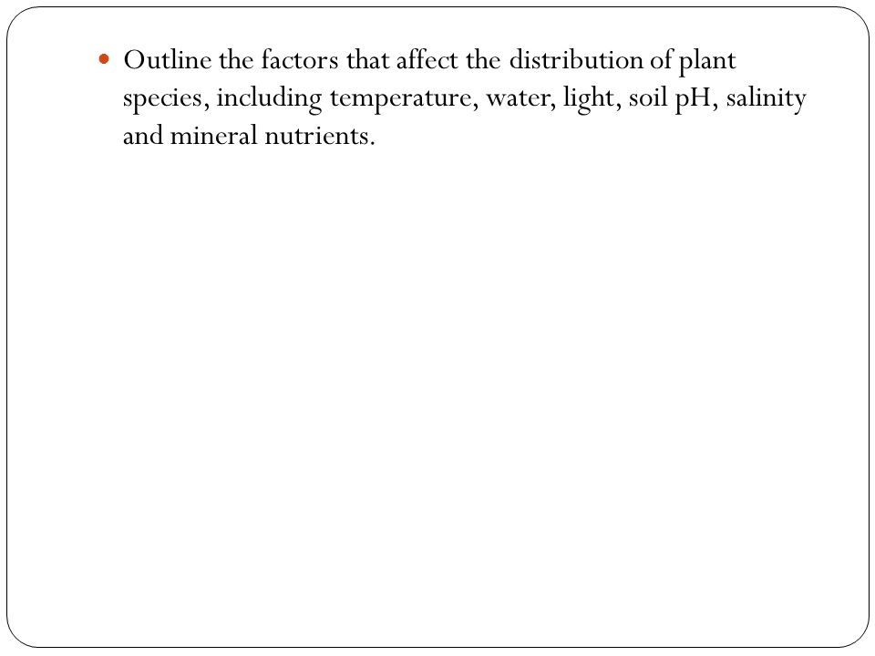 Outline the factors that affect the distribution of plant species, including temperature, water, light, soil pH, salinity and mineral nutrients.
