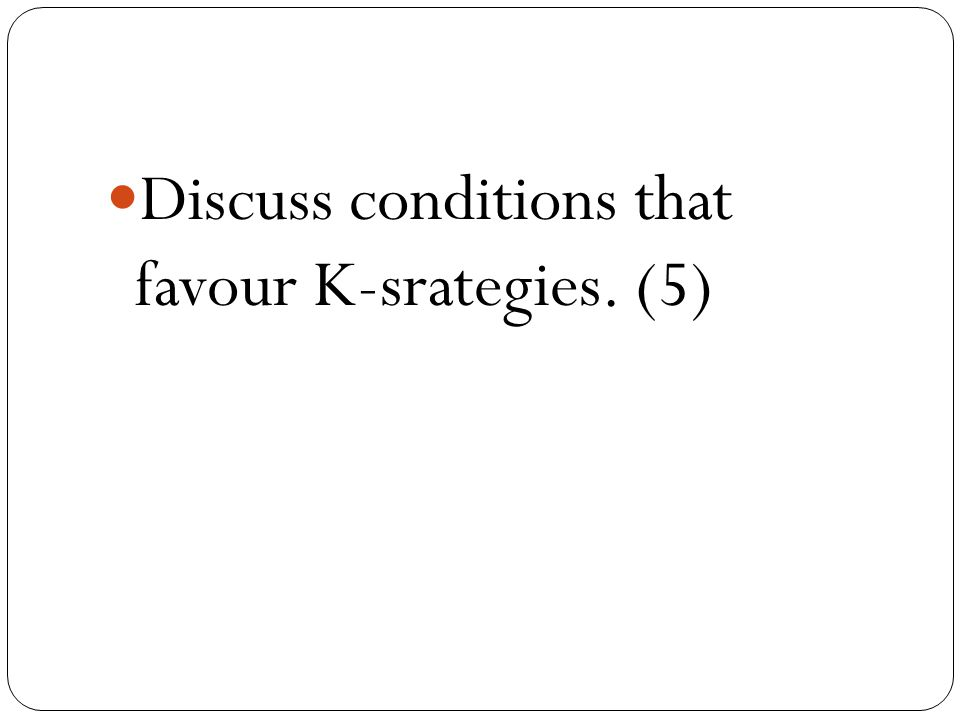 Discuss conditions that favour K-srategies. (5)