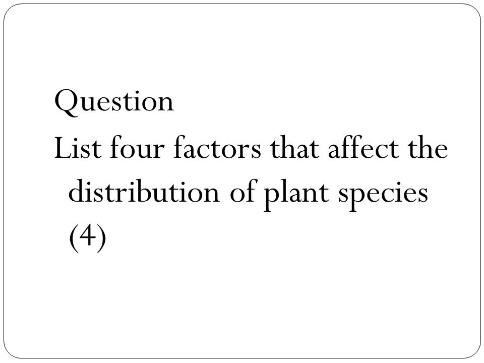 Question List four factors that affect the distribution of plant species (4)