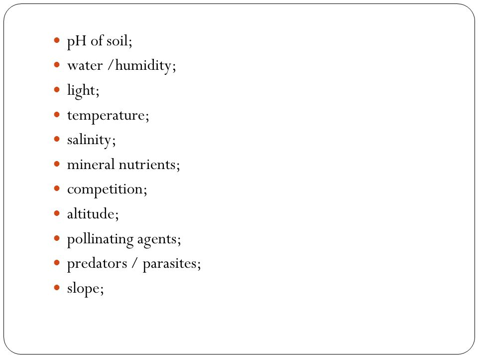 pH of soil; water /humidity; light; temperature; salinity; mineral nutrients; competition; altitude;