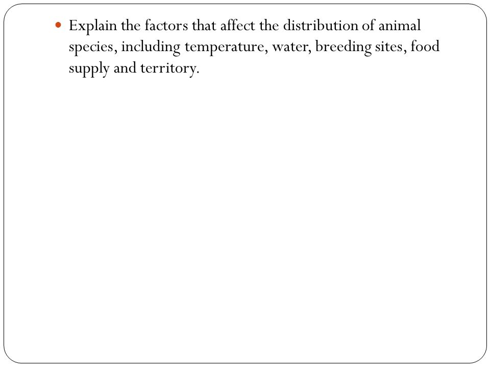 Explain the factors that affect the distribution of animal species, including temperature, water, breeding sites, food supply and territory.
