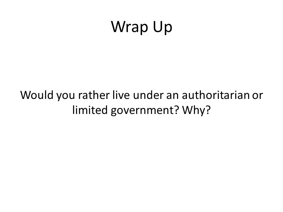 Wrap Up Would you rather live under an authoritarian or limited government Why