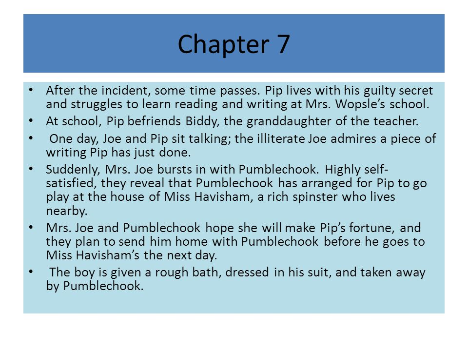 Chapter 7 After the incident, some time passes. Pip lives with his guilty secret and struggles to learn reading and writing at Mrs. Wopsle's school.