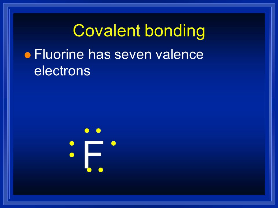 Covalent bonding Fluorine has seven valence electrons F