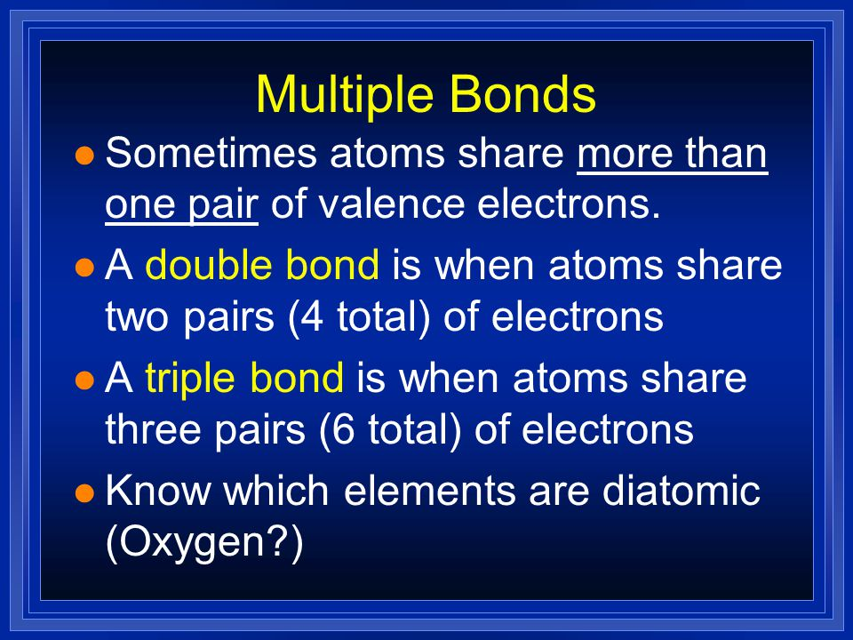 Multiple Bonds Sometimes atoms share more than one pair of valence electrons. A double bond is when atoms share two pairs (4 total) of electrons.