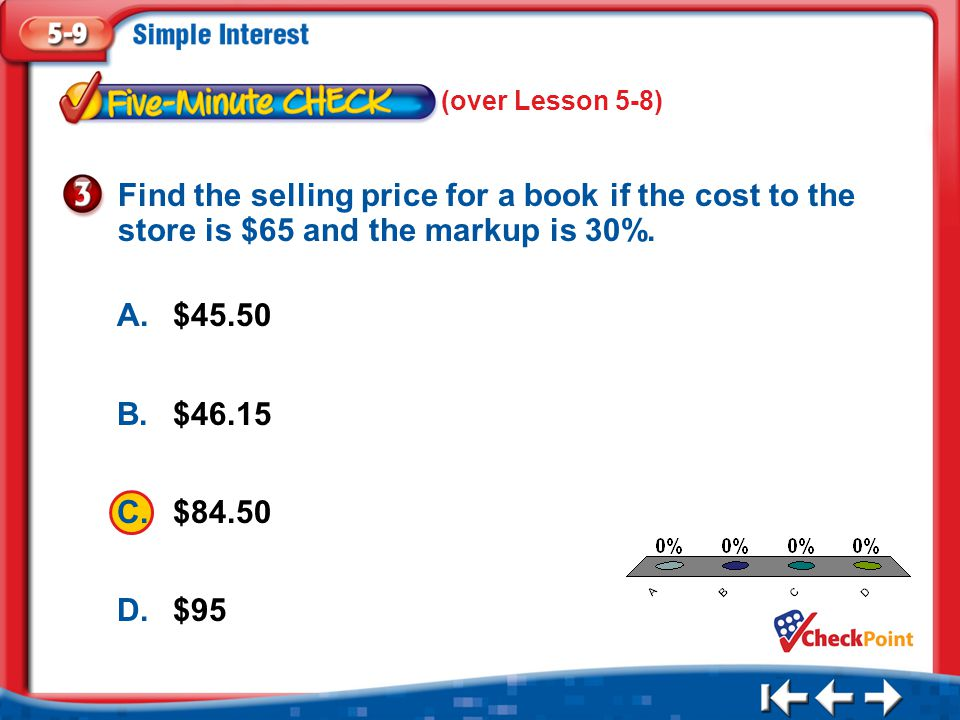 (over Lesson 5-8) Find the selling price for a book if the cost to the store is $65 and the markup is 30%.