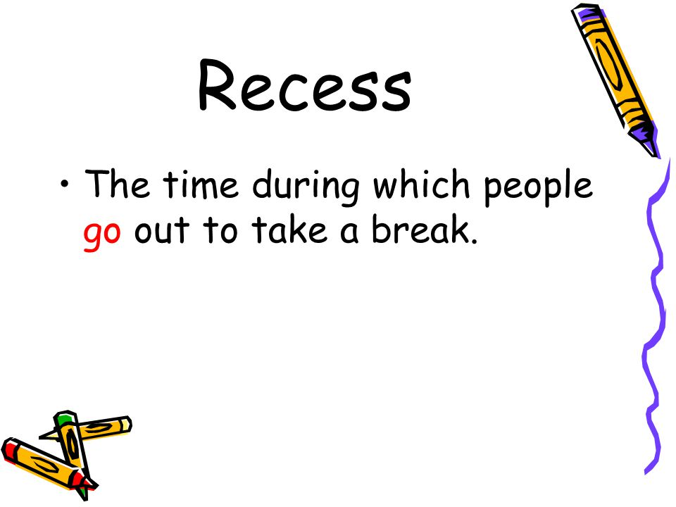 Recess The time during which people go out to take a break.
