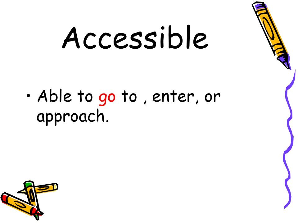 Accessible Able to go to , enter, or approach.