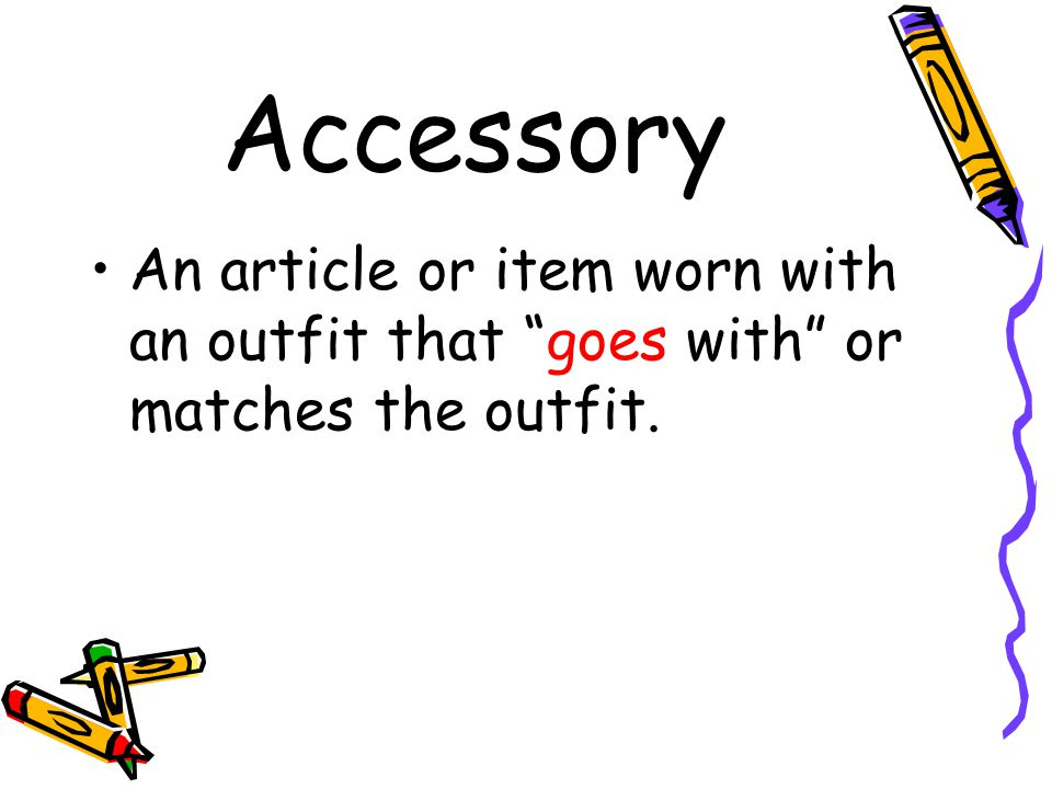 Accessory An article or item worn with an outfit that goes with or matches the outfit.