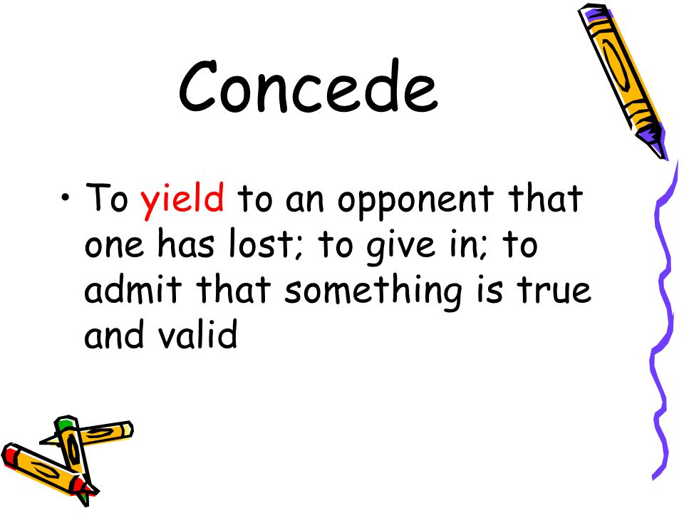 Concede To yield to an opponent that one has lost; to give in; to admit that something is true and valid.