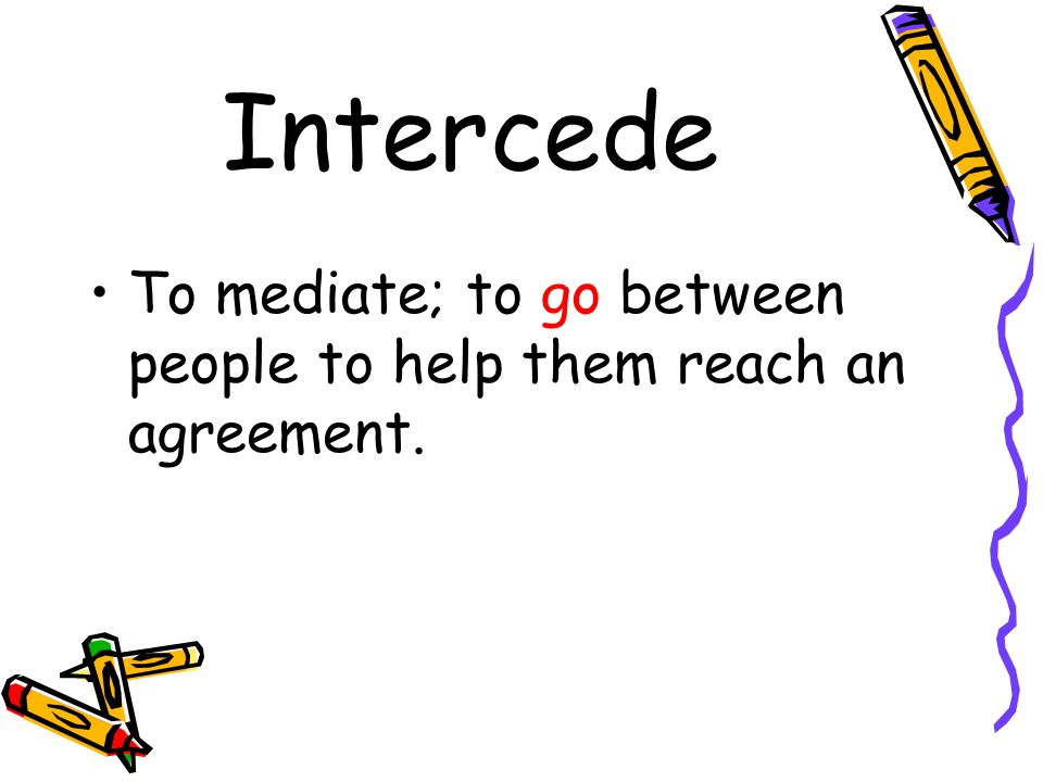 Intercede To mediate; to go between people to help them reach an agreement.