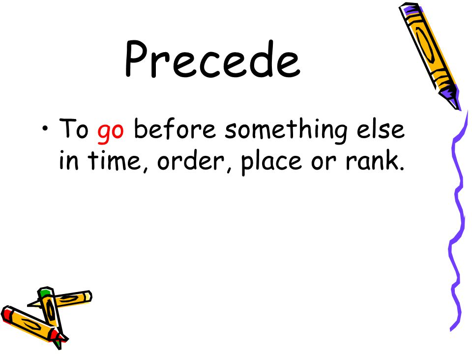 Precede To go before something else in time, order, place or rank.
