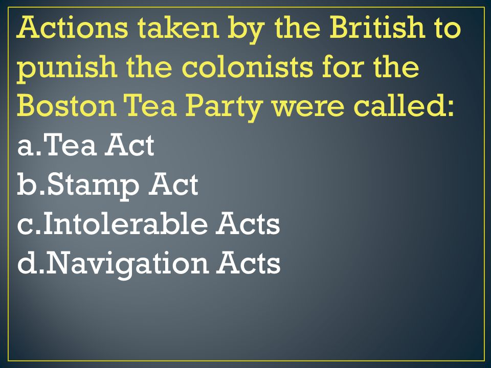 Actions taken by the British to punish the colonists for the Boston Tea Party were called: