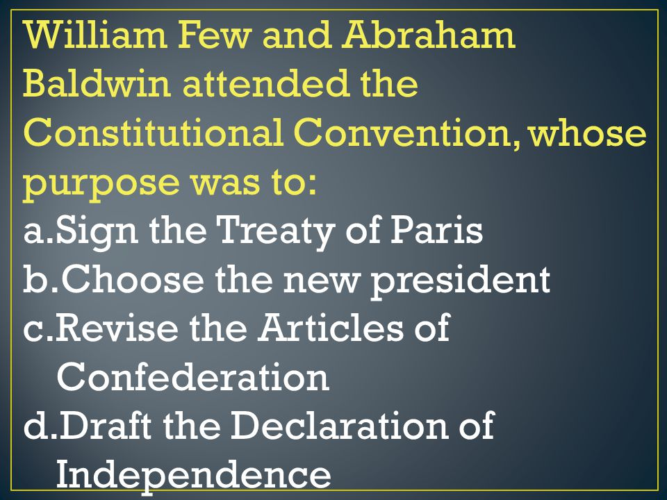 William Few and Abraham Baldwin attended the Constitutional Convention, whose purpose was to: