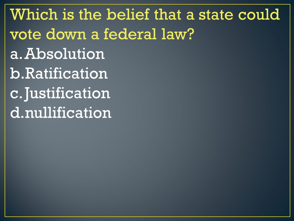 Which is the belief that a state could vote down a federal law