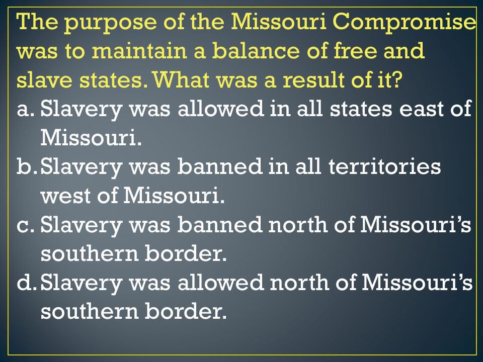 The purpose of the Missouri Compromise was to maintain a balance of free and slave states. What was a result of it