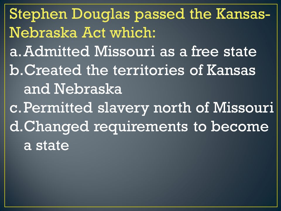 Stephen Douglas passed the Kansas-Nebraska Act which: