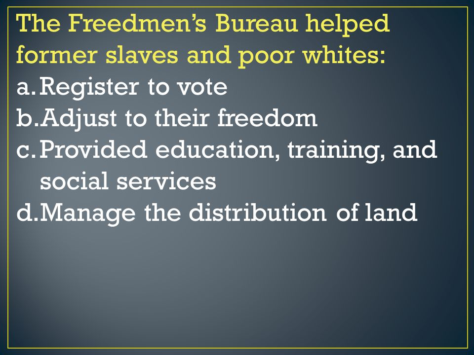 The Freedmen's Bureau helped former slaves and poor whites: