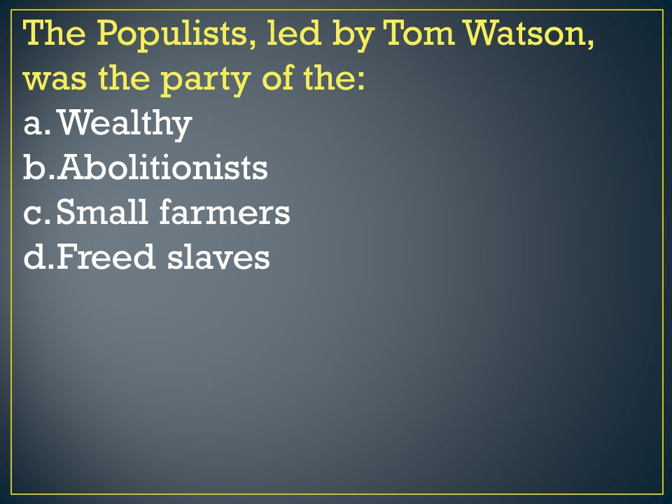 The Populists, led by Tom Watson, was the party of the: