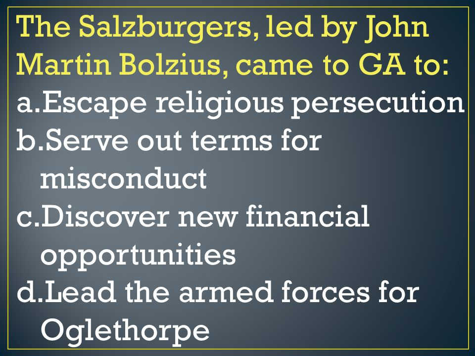 The Salzburgers, led by John Martin Bolzius, came to GA to: