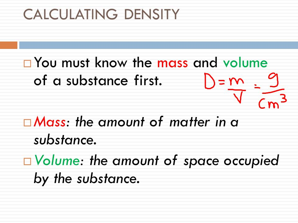 CALCULATING DENSITY You must know the mass and volume of a substance first. Mass: the amount of matter in a substance.