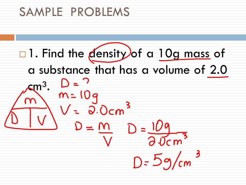 SAMPLE PROBLEMS 1. Find the density of a 10g mass of a substance that has a volume of 2.0 cm³.