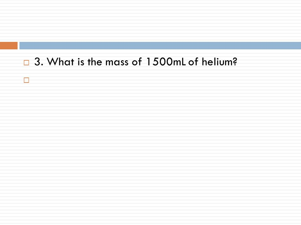 3. What is the mass of 1500mL of helium