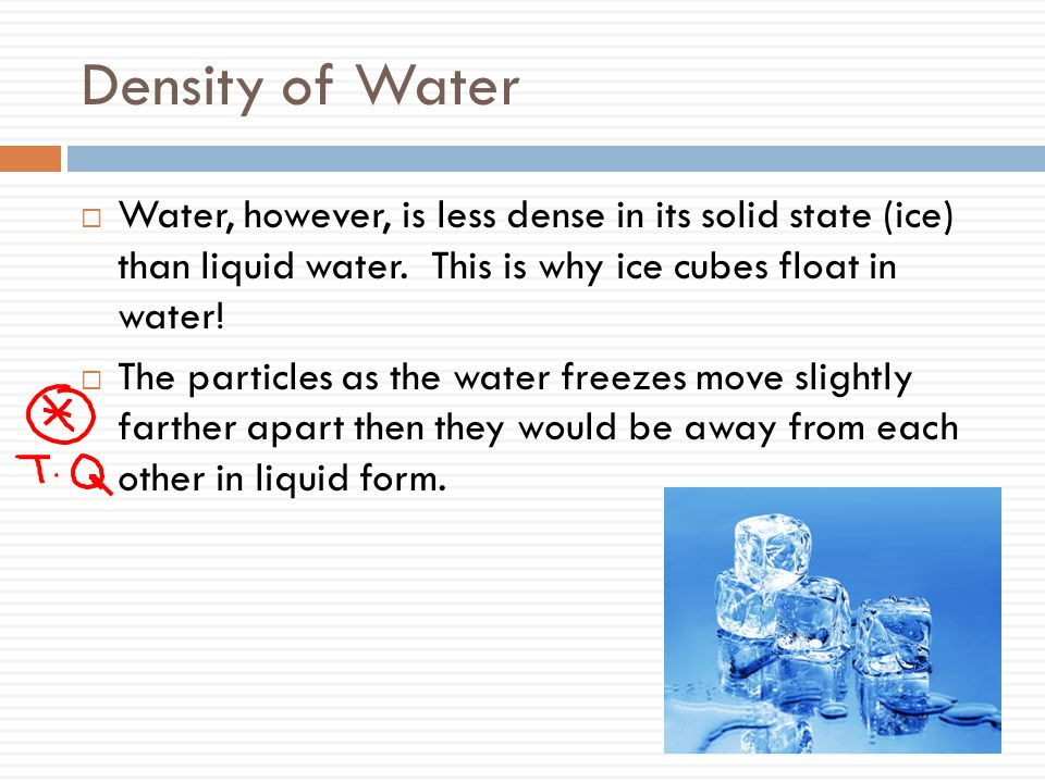 Density of Water Water, however, is less dense in its solid state (ice) than liquid water. This is why ice cubes float in water!