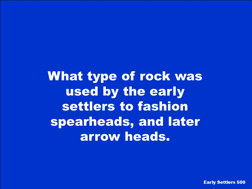 What type of rock was used by the early settlers to fashion spearheads, and later arrow heads.