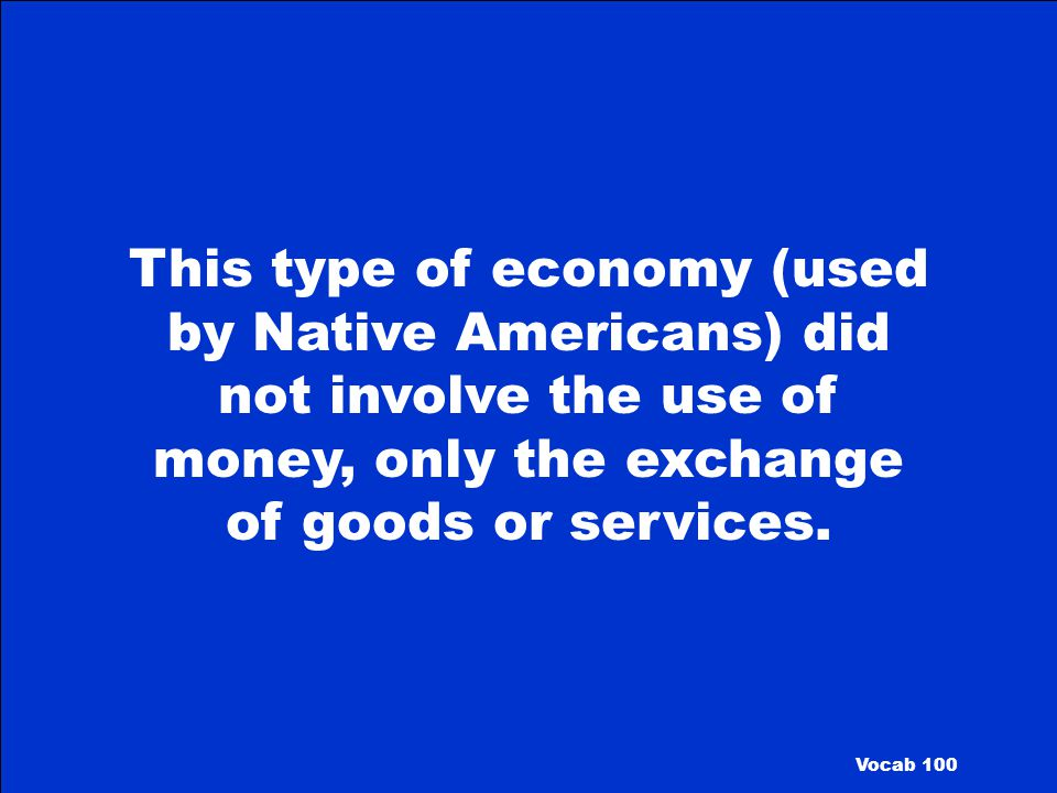 This type of economy (used by Native Americans) did not involve the use of money, only the exchange of goods or services.