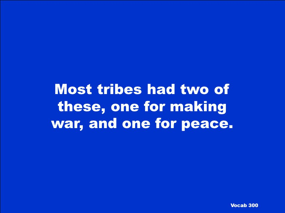 Most tribes had two of these, one for making war, and one for peace.