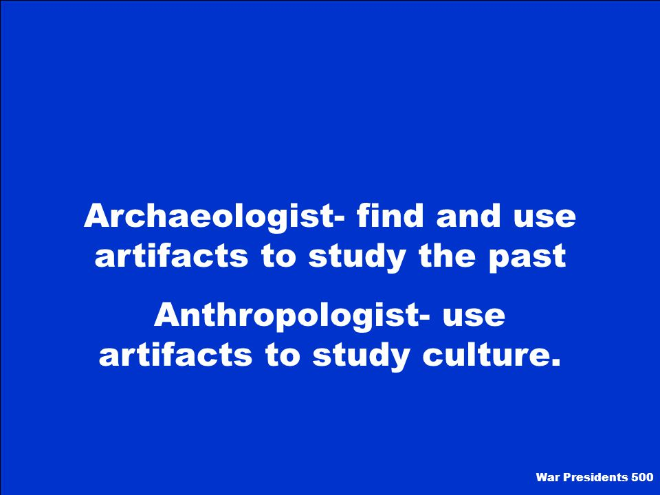 Archaeologist- find and use artifacts to study the past
