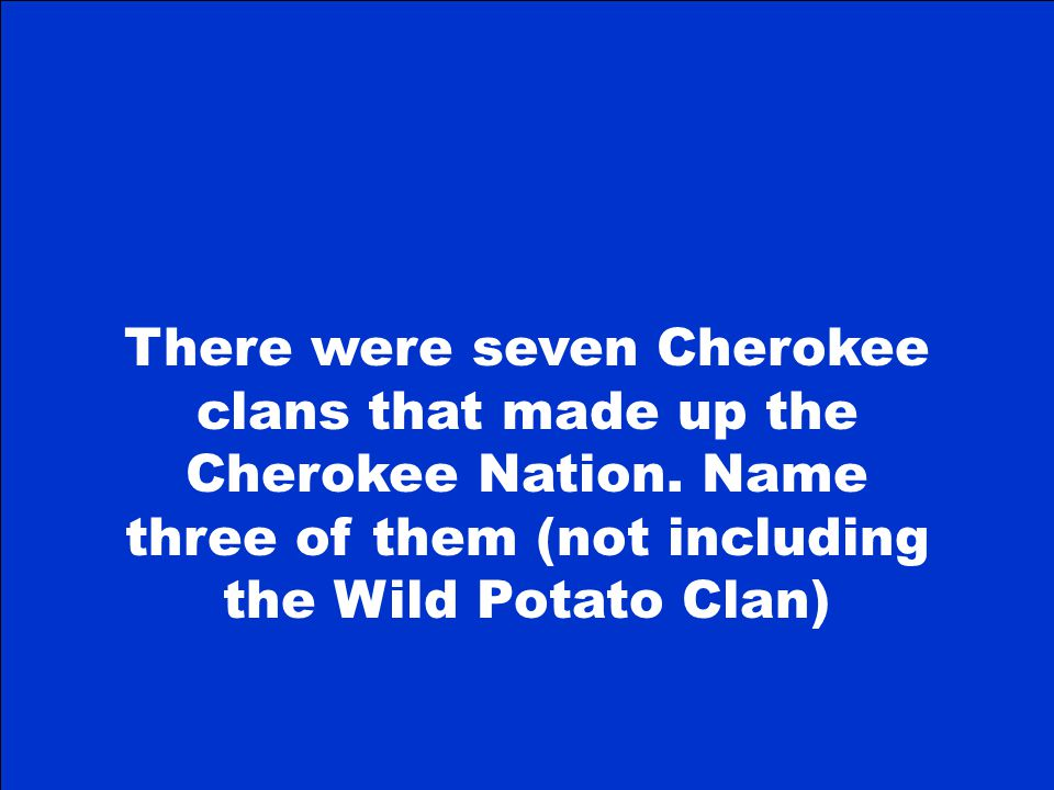 There were seven Cherokee clans that made up the Cherokee Nation