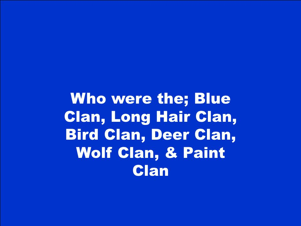 Who were the; Blue Clan, Long Hair Clan, Bird Clan, Deer Clan, Wolf Clan, & Paint Clan