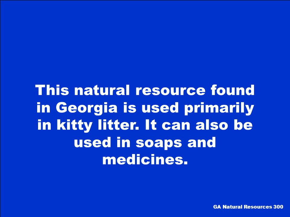 This natural resource found in Georgia is used primarily in kitty litter. It can also be used in soaps and medicines.