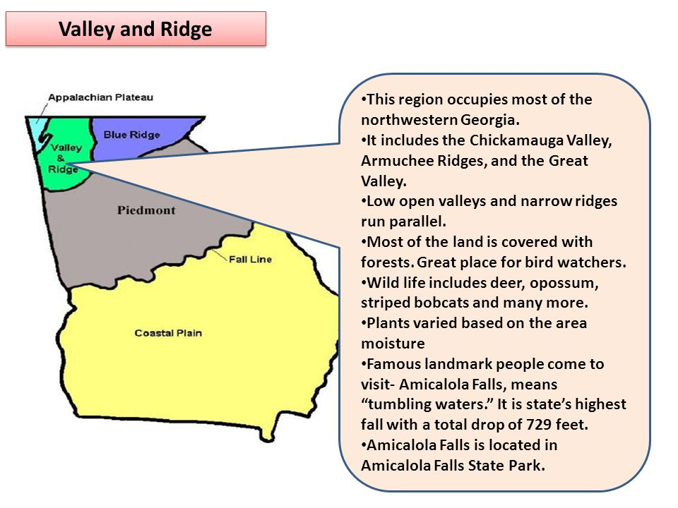 Valley and Ridge This region occupies most of the northwestern Georgia. It includes the Chickamauga Valley, Armuchee Ridges, and the Great Valley.