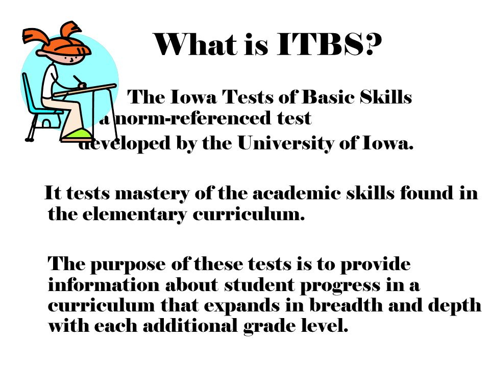 What is ITBS The Iowa Tests of Basic Skills is a norm-referenced test