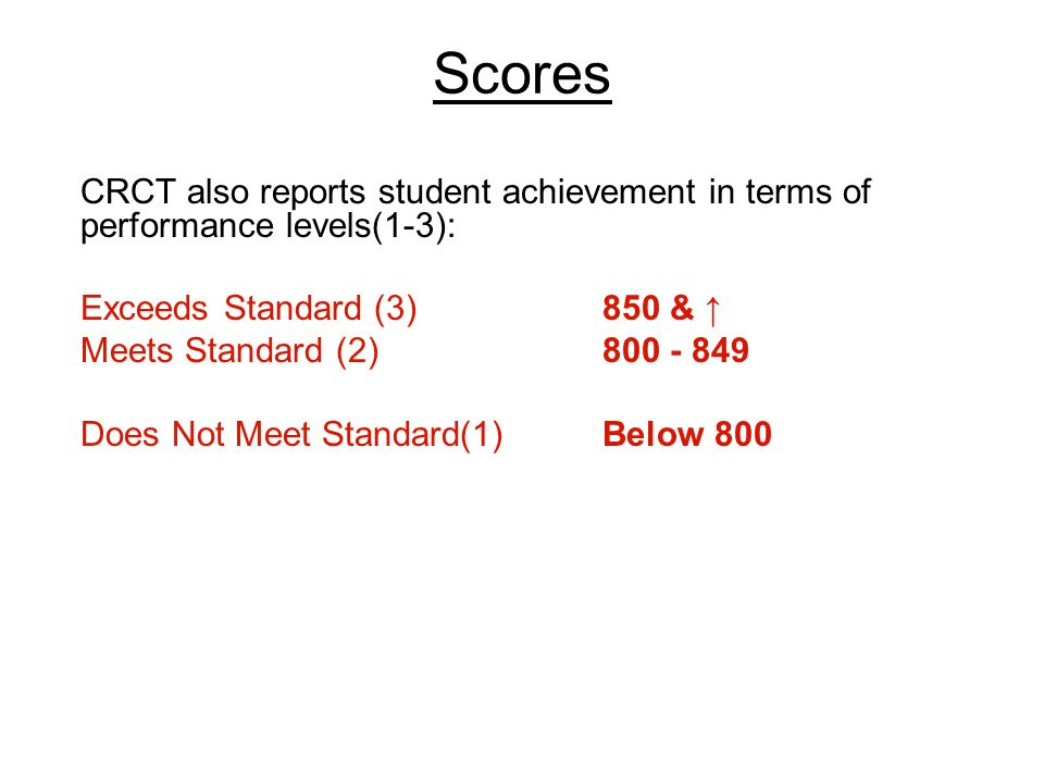 Scores CRCT also reports student achievement in terms of performance levels(1-3): Exceeds Standard (3) 850 & ↑