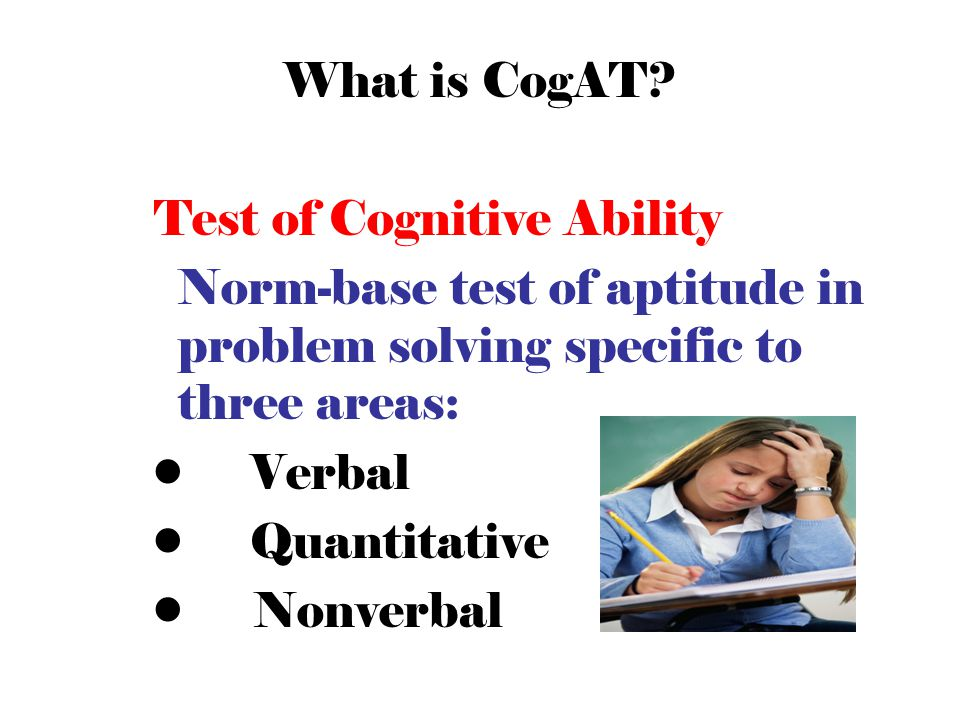 What is CogAT Test of Cognitive Ability. Norm-base test of aptitude in problem solving specific to three areas: